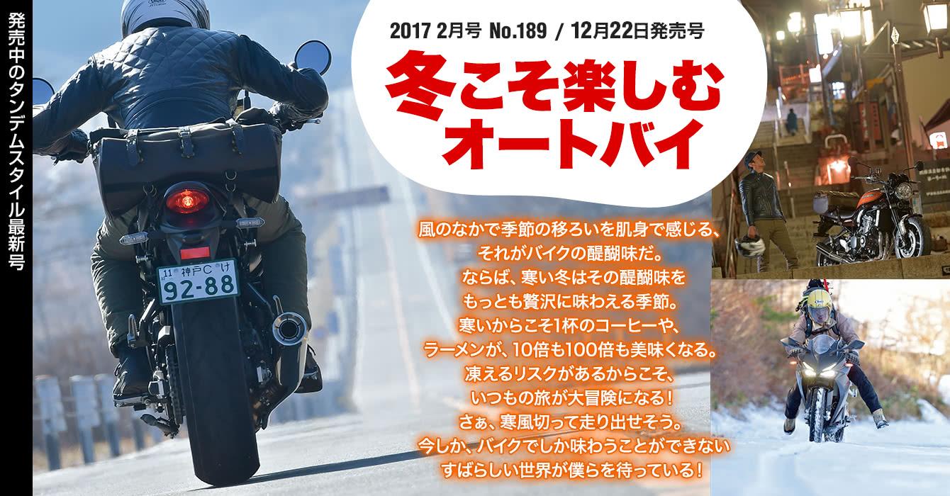 2017 2月号 No.189/12月22日発売号:巻頭特集『冬こそ楽しむオートバイ』風のなかで季節の移ろいを肌身で感じる、それがバイクの醍醐味だ。ならば、寒い冬はその醍醐味をもっとも贅沢に味わえる季節。寒いからこそ1杯のコーヒーや、ラーメンが、10倍も100倍も美味くなる。凍えるリスクがあるからこそ、いつもの旅が大冒険になる!さぁ、寒風切って走り出せそう。今しか、バイクでしか味わうことができないすばらしい世界が僕らを待っている!