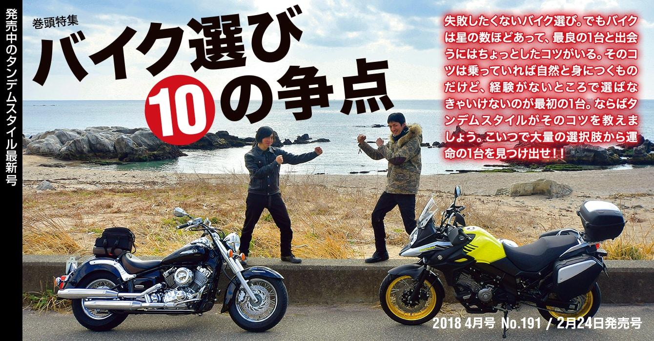 2018 4月号 No.191/2月24日発売号:巻頭特集『バイク選び10の争点』 失敗したくないバイク選び。でもバイクは星の数ほどあって、最良の1台と出会うにはちょっとしたコツがいる。そのコツは乗っていれば自然と身につくものだけど、経験がないところで選ばなきゃいけないのが最初の1台。ならばタンデムスタイルがそのコツを教えましょう。こいつで大量の選択肢から運命の1台を見つけ出せ!!