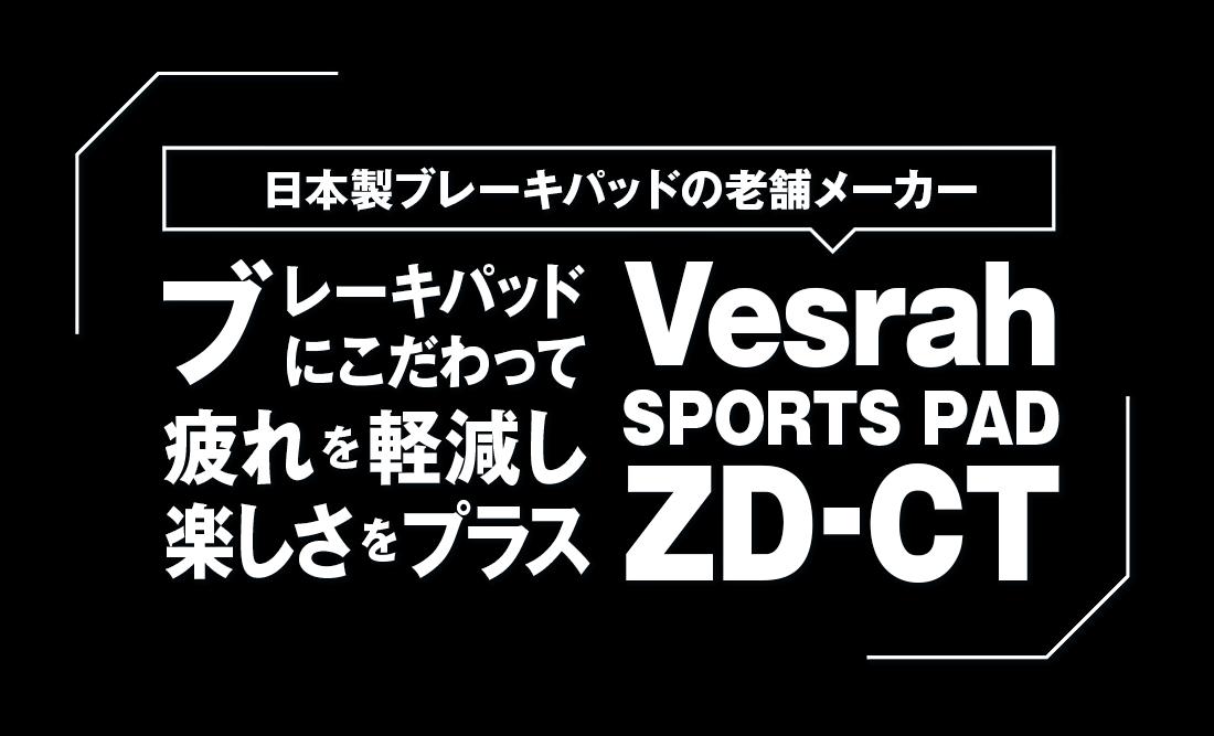 ブレーキパッドにこだわって、疲れを軽減し楽しさをプラス。Vesrah SPORTS PAD ZD-CT
