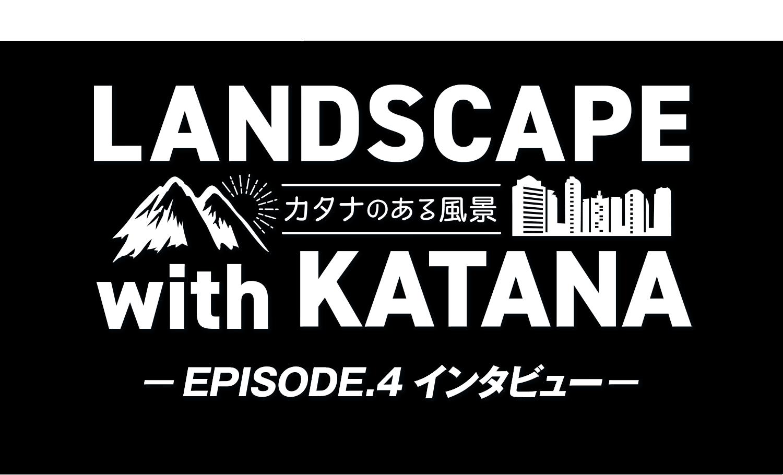 LANDSCAPE with KATANA 〜カタナのある風景〜 EPISODE.4 インタビュー